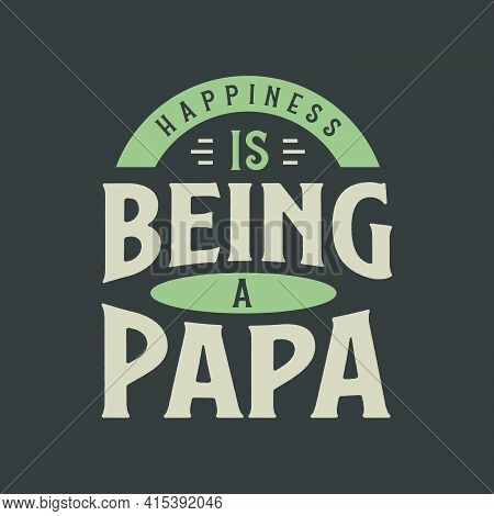 Happiness Is Being A Papa, Fathers Day Lettering Design Vector Illustration