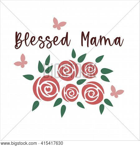 Blessed Mama. Mother's Day Quote. Mothers Day Lettering With Roses Bouquet And Butterflies. Vector I