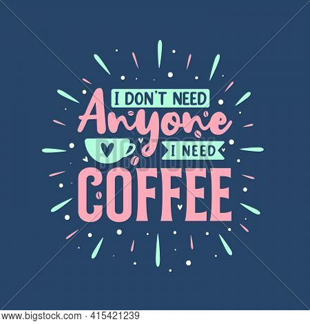 I Don't Need Anyone I Need Coffee. Coffee Quotes Lettering Design.