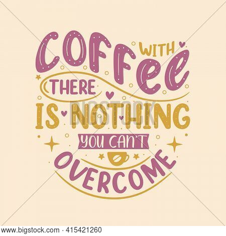 With Coffee There Is Nothing You Can't Overcome. Coffee Quotes Lettering Design.