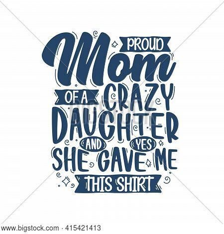 Proud Mom Of A Crazy Daughter And Yes She Gave Me This Shirt. Mothers Day Lettering Design.
