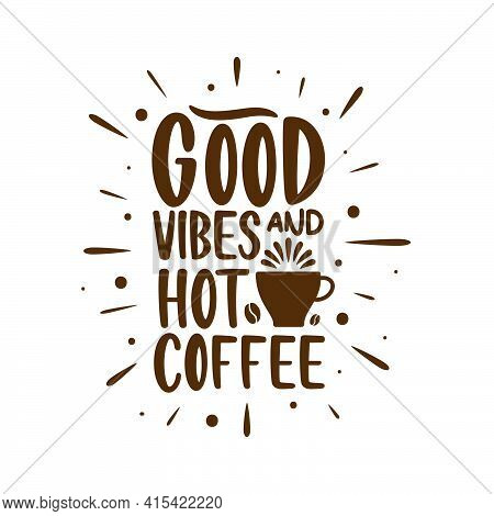 Good Vibes And Hot Coffee. Coffee Quotes Lettering Design.