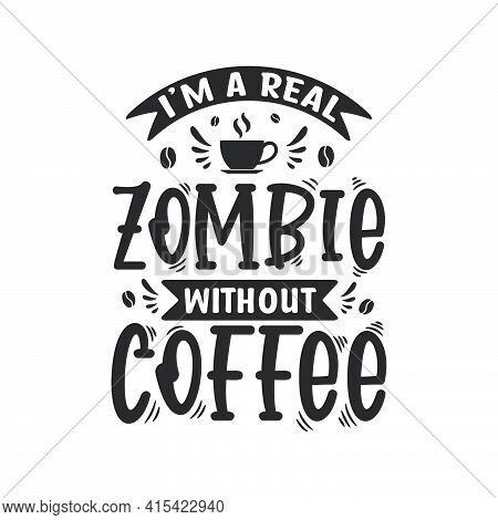 I'm A Real Zombie Without Coffee. Coffee Quotes Lettering Design.