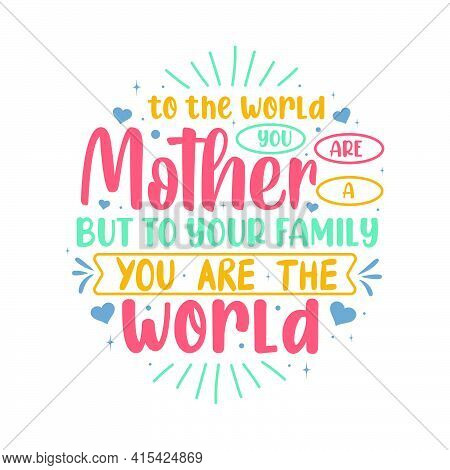 To The World You Are A Mother But To Your Family You Are The World. Mothers Day Lettering Design.