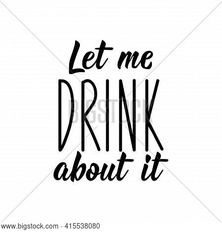 Let Me Drink About It. Lettering. Can Be Used For Prints Bags, T-shirts, Posters, Cards. Calligraphy