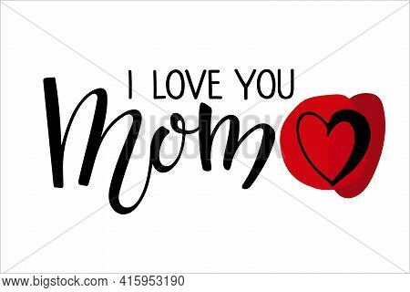 I Love You Mom Text With Red Heart. Handwritten Calligraphy Vector Illustration. Mother's Day Card.