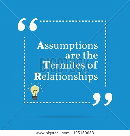 Inspirational Motivational Quote. Assumptions Are The Termites Of Relationships.