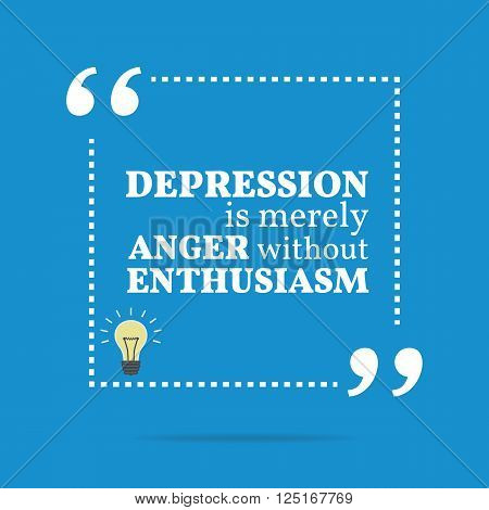 Inspirational Motivational Quote. Depression Is Merely Anger Without Enthusiasm.
