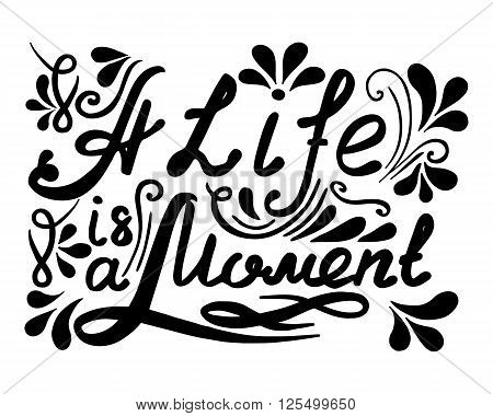 Hand drawn vector vintage lettering. A Life ia a Moment. Quotes. Black white letters.