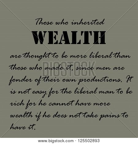 Those who inherited wealth are thought to be more liberal than those who made it, since men are fonder of their own productions. poster