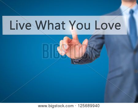 Live What You Love - Businessman Hand Pressing Button On Touch Screen Interface.