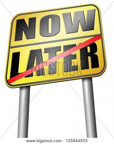 now or later time to act dont waste opportunity urgent action required no delay the sooner the better