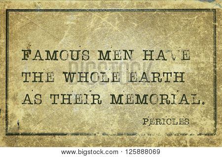 Famous men have the whole earth as their memorial - ancient Greek statesman and philosopher Pericles quote printed on grunge vintage cardboard
