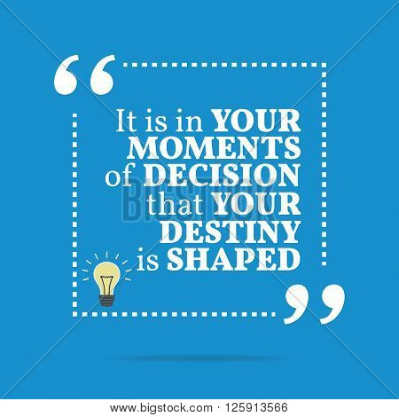 Inspirational Motivational Quote. It Is In Your Moments Of Decision That Your Destiny Is Shaped.
