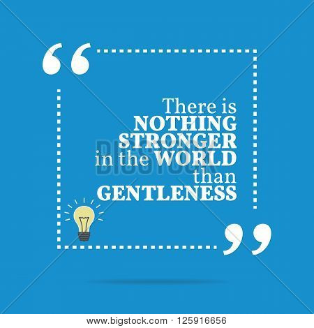 Inspirational Motivational Quote. There Is Nothing Stronger In The World Than Gentleness.