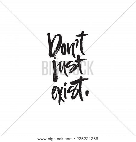 Don't just exist - Handdrawn brush lettering with a heavy texture.