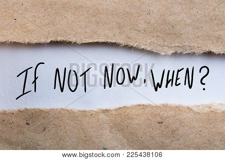 If Not Now When, Appearing Behind Torn Envelope. Motivating And Inspiring Question.