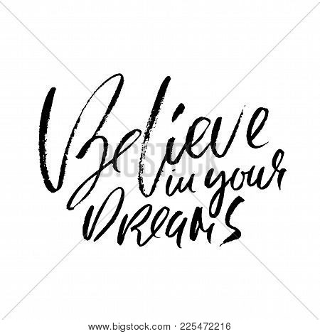 Believe In Your Dreams. Hand Drawn Dry Brush Lettering. Ink Illustration. Modern Calligraphy Motivat