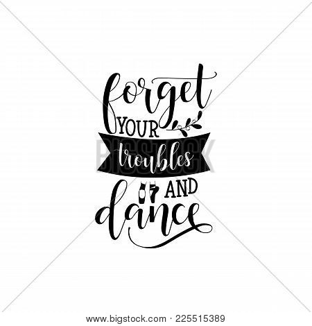 Forget Your Troubles And Dance. Lettering. Quote To Design Greeting Card, Poster, Banner, Printable