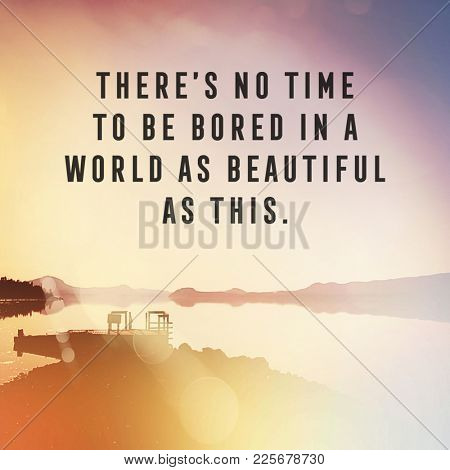 Quote - There's no time to be bored in a would as beautiful as this