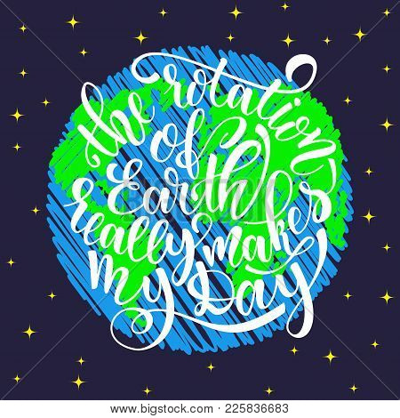 Quote The Rotation Of Earth Really Makes My Day. Hand Drawn Typography Poster. For Greeting Cards, P