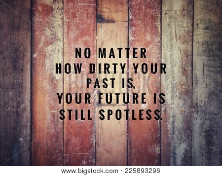 Motivational And Inspirational Quotes - No Matter How Dirty Your Past Is, You Future Is Still Spotle