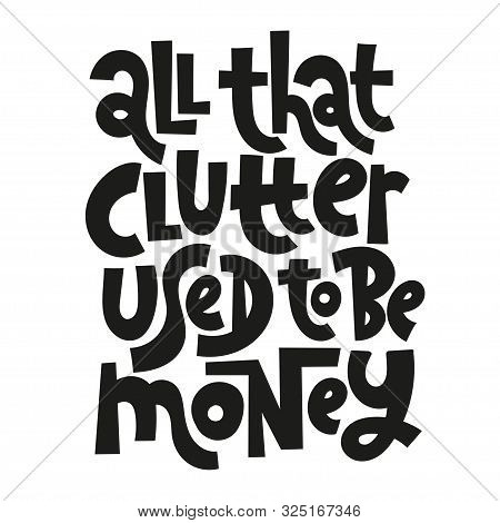 All That Clutter Used To Be Money. Unique Vector Hand-written Phrase About Reasonable Consumption, B