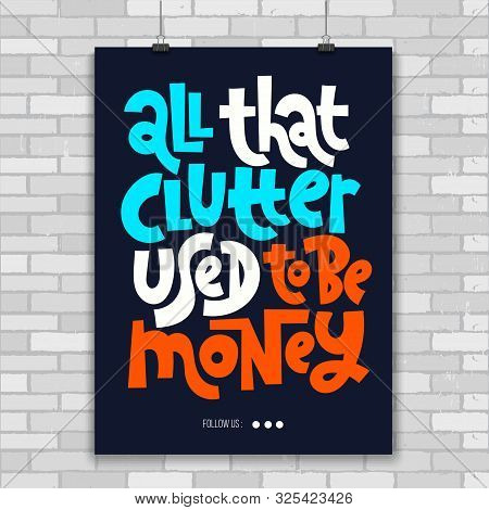 All That Clutter Used To Be Money. Unique Vector Print A4 Poster About Reasonable Consumption, Buyin
