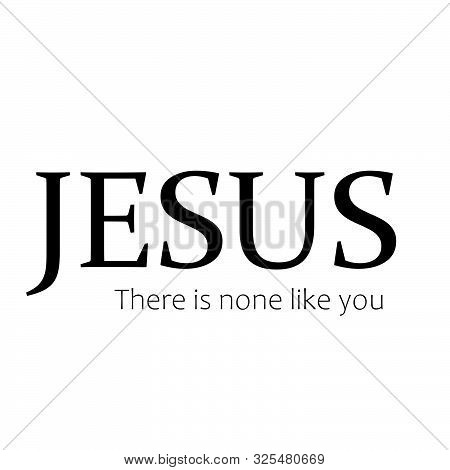 Christian Faith, Jesus, There Is None Like You, Typography For Print Or Use As Poster, Card, Flyer O