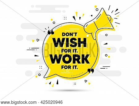Dont Wish For It, Work For It Motivation Quote. Yellow Megaphone Chat Bubble Background. Motivationa
