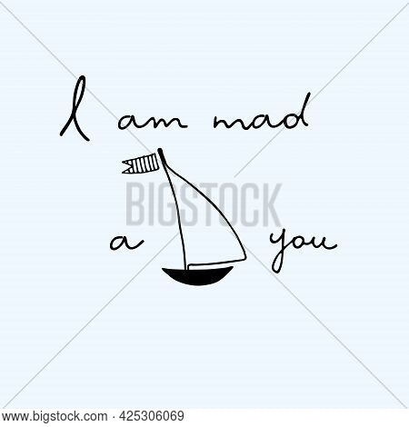 I Am Mad About You Vector Cute Design. Love, Passion Concept. Affection For Yachting Concept