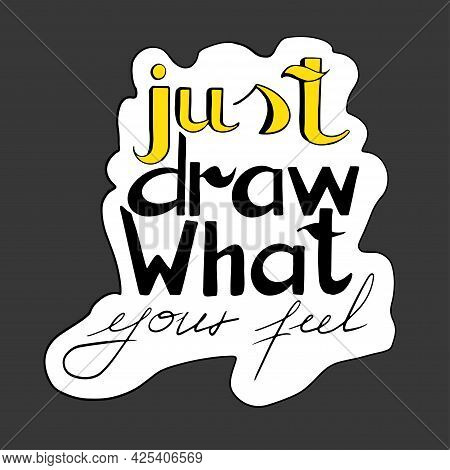 Hand Drawn Lettering Just Draw What Your Feel. Handwritten Phrase. Vector Graphic Illustration. Blac