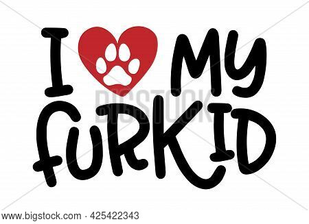 I Love My Furkid - Words With Dog Footprint. - Funny Pet Vector Saying With Puppy Paw, Heart And Bon