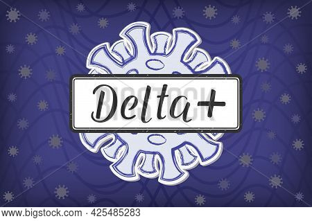 Lettering Delta + On The Sign In The Background Of The Coronovirus. Delta Plus Is The Unofficial Nam