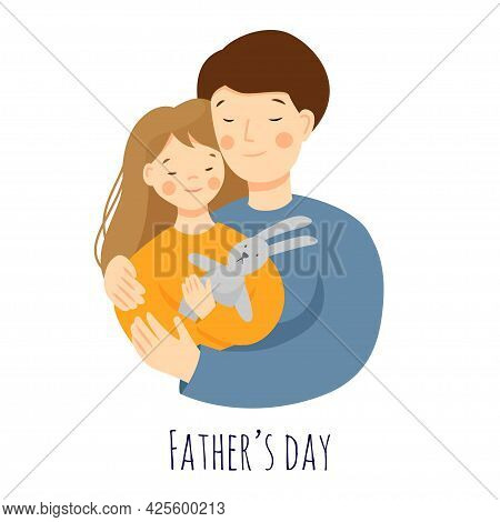 Vector Flat Illustration For Fathers Day. Dad Hugs Her Daughter, Daughter Holding A Hare Toy. Parent