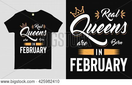 Real Queens Are Born In February Saying Typography Cool T-shirt Design. Birthday Gift Tee Shirt.