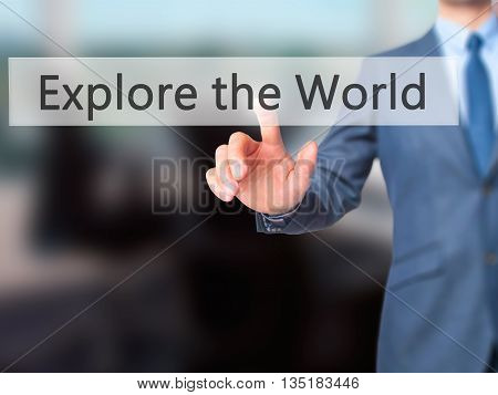 Explore The World - Businessman Hand Pressing Button On Touch Screen Interface.