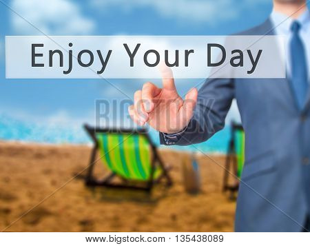 Enjoy Your Day - Businessman Hand Pressing Button On Touch Screen Interface.