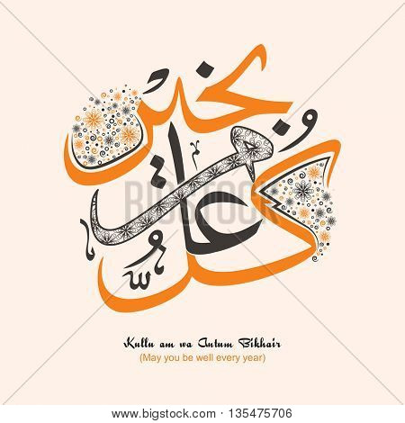 Arabic Islamic Calligraphy of Wish (Dua) Kullu am wa Antum Bikhair (May you be well every year), Beautiful Greeting Card design for Muslim Community Festivals celebration.