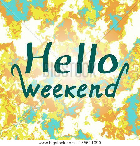 Hello Weekend: handwritten vector text on a colorful background. Design background with drawn quote: Hello Weekend. The letters written by ink. Text painted with a brush. Vector illustration.