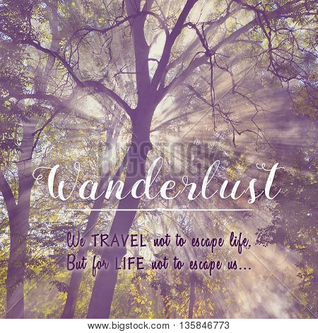 Wanderlust. We travel not to escape life. But for life not to escape us