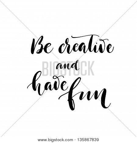 Be creative and have fun card. Hand drawn positive quote. Ink illustration. Hand drawn lettering background. Isolated on white background. Positive quote. Modern brush calligraphy.