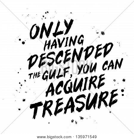 Only having descended the gulf you can acquire treasure.Trend calligraphy. Vector illustration on white background. Motivating quote. Excellent print on a T-shirt or a postcard. Brush painted letters