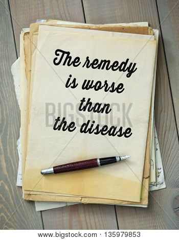 Traditional English proverb. The remedy is worse than the disease