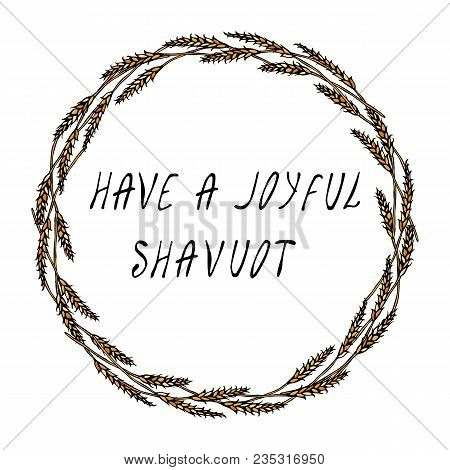 Jewish Holiday Have A Joyful Shavuot Card. Wreath Wheat Spikelets And Ear, Hand Written Text. Round
