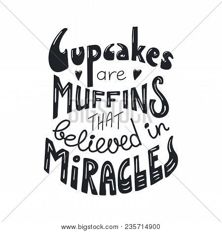 Hand Drawn Lettering Inspirational Quote Cupcakes Are Muffins That Believed In Miracles. Isolated Ob