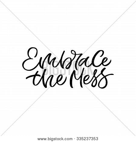 Hand Drawn Lettering Card. The Inscription: Embrace The Mess. Perfect Design For Greeting Cards, Pos