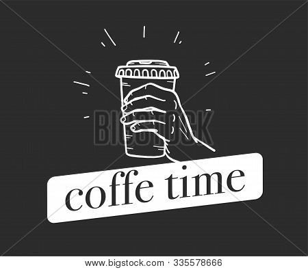 Coffee Time Concept With Hand Drawn Human Hand Holding Coffee Cup Isolated On Black Background. Chal