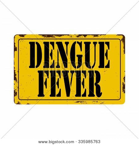 Dengue Fever Metal Rusted Warning Sign On A White Background