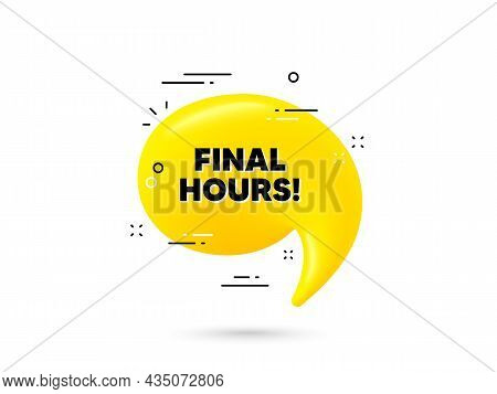 Final Hours Sale. Yellow 3d Chat Bubble. Special Offer Price Sign. Advertising Discounts Symbol. Fin